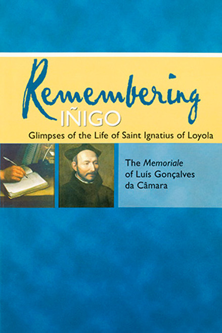 Remembering Iñigo: Glimpses of the Life of Saint Ignatius of Loyola: The Memoriale of Luís Gonçalves da Câmara
