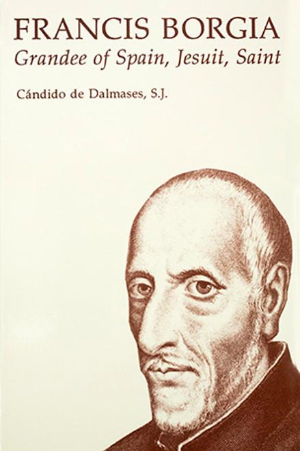 Francis Borgia: Grandee of Spain, Jesuit, Saint