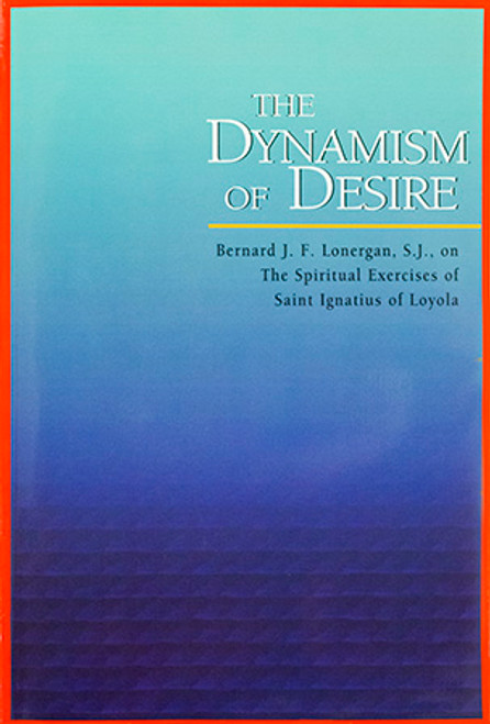 The Dynamism of Desire: Bernard J.F. Lonergan, S.J., on the Spiritual Exercises of Saint Ignatius of Loyola