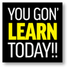 """""""YOU GON' LEARN TODAY!!"""" Sticker 4"""" x 4"""""""