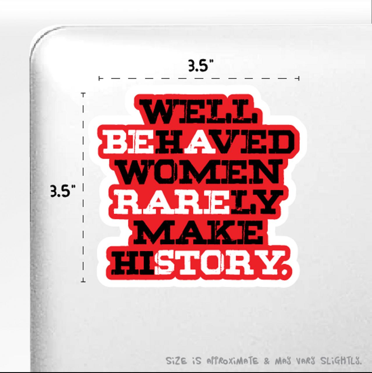 """Well-Behaved Women Rarely Make History"" Sticker 4"" x 4"""