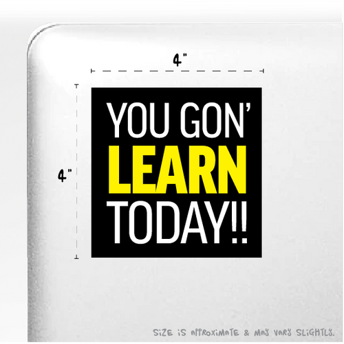 """YOU GON' LEARN TODAY!!"" Sticker 4"" x 4"""