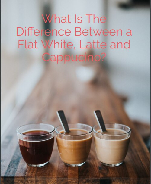 What is The Difference Between a Flat White, a Latte and a Cappucino?