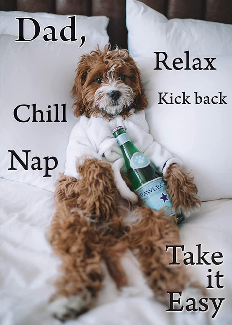 Glory To Dog Father's Day Greeting Card: Dad, Relax, Kick Back, Chill, Nape, Take it Easy... Like before you had kids!