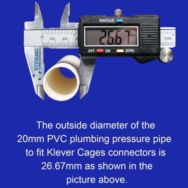 Outside diametre of rigid clear 20mm PVC pipe needed to fit Klever Cages clear PVC connectors is 26.67mm. The clear pipe has the same outside diametre as PVC plumbing pressure pipe schedule 40