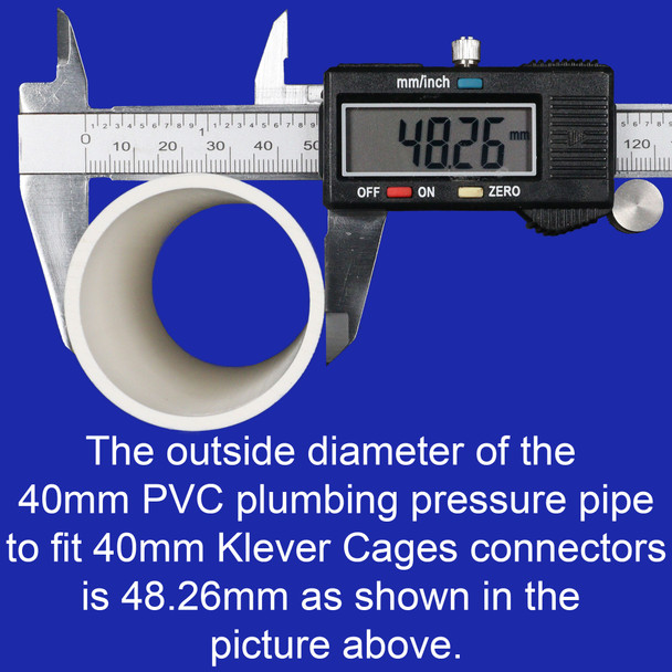 Outside diametre of a 40mm PVC plumbing pressure pipe to fit Klever Cages connectors is 48.26mm. 40mm PVC pipe is suitable for building spay paint and sanding cages and also cages for Asbestos containment.
