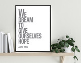 We Dream to Give Ourselves Hope - Amy Tan, Inspirational Quote Print. Fine Art Paper, Laminated, or Framed. Multiple Sizes Available
