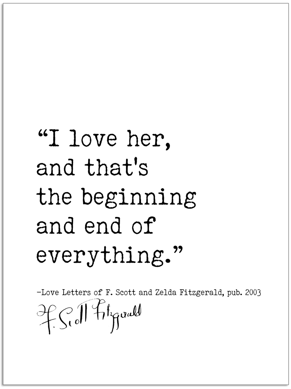 End A Letter With Love.I Love Her And That S The Beginning And End Of Everything Love Letters F Scott And Zelda Fitzgerald Author Signature Literary Quote Print Fine