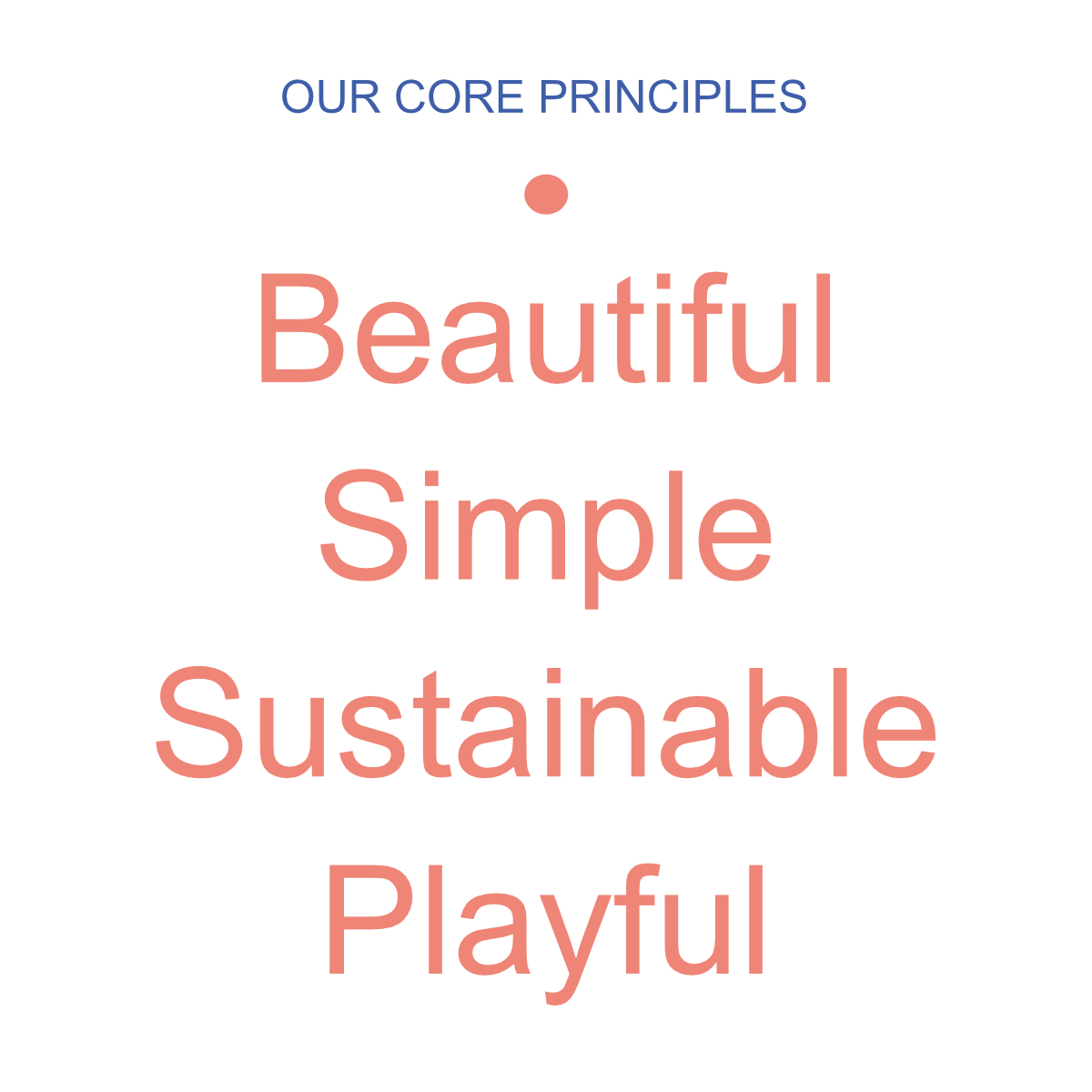 Our Core Principles - Beautiful, Simple, Sustainable, Playful