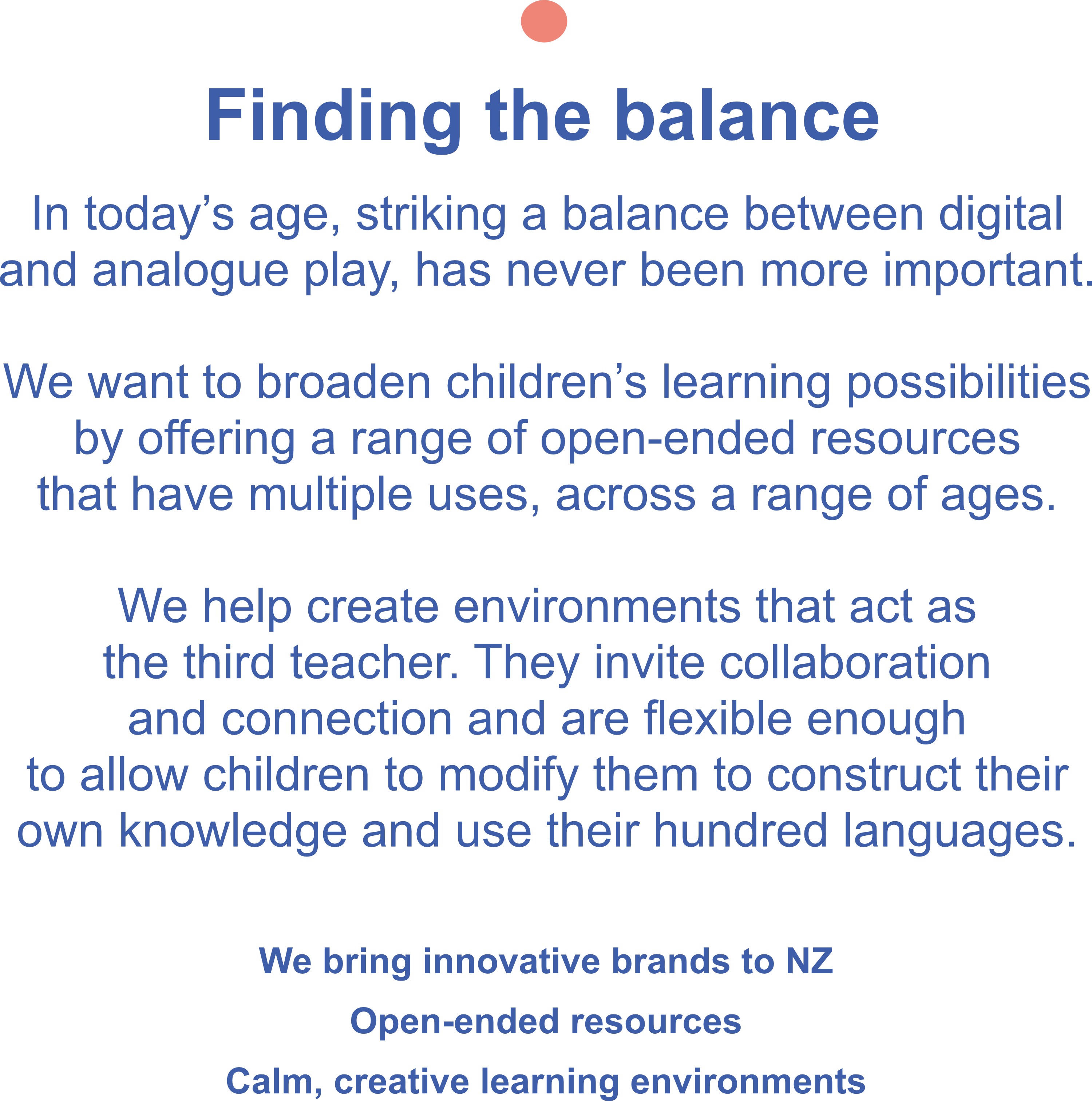Find the balance. In today's age, striking a balance between digital and analogue play, has never been more important.  We want to broaden children's learning possibilities by offering a range of open-ended resources that have multiple uses, across a range of ages.  We help create environments that act as the third teacher. They invite collaboration and connection and are flexible enough to allow children to modify them to construct their own knowledge and use their hundred languages. We bring innovative brands to NZ Open-ended resources Calm, creative learning environments