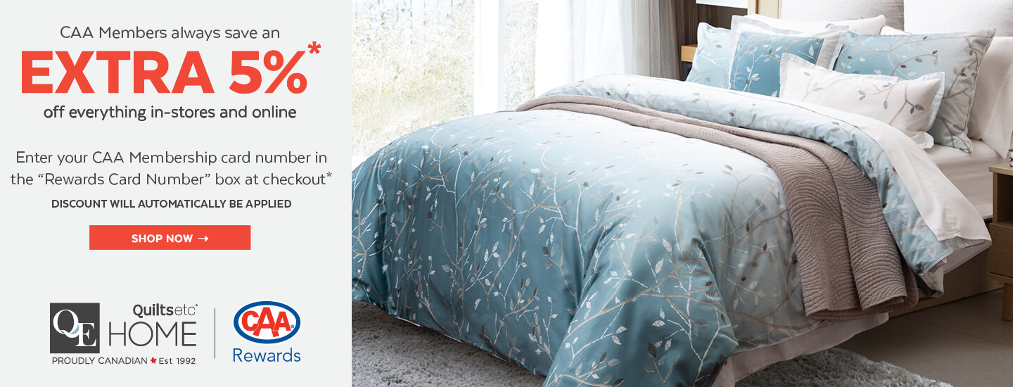 CAA members get an extra 5% off the last ticketed price for all QE Home | Quilts Etc. merchandise