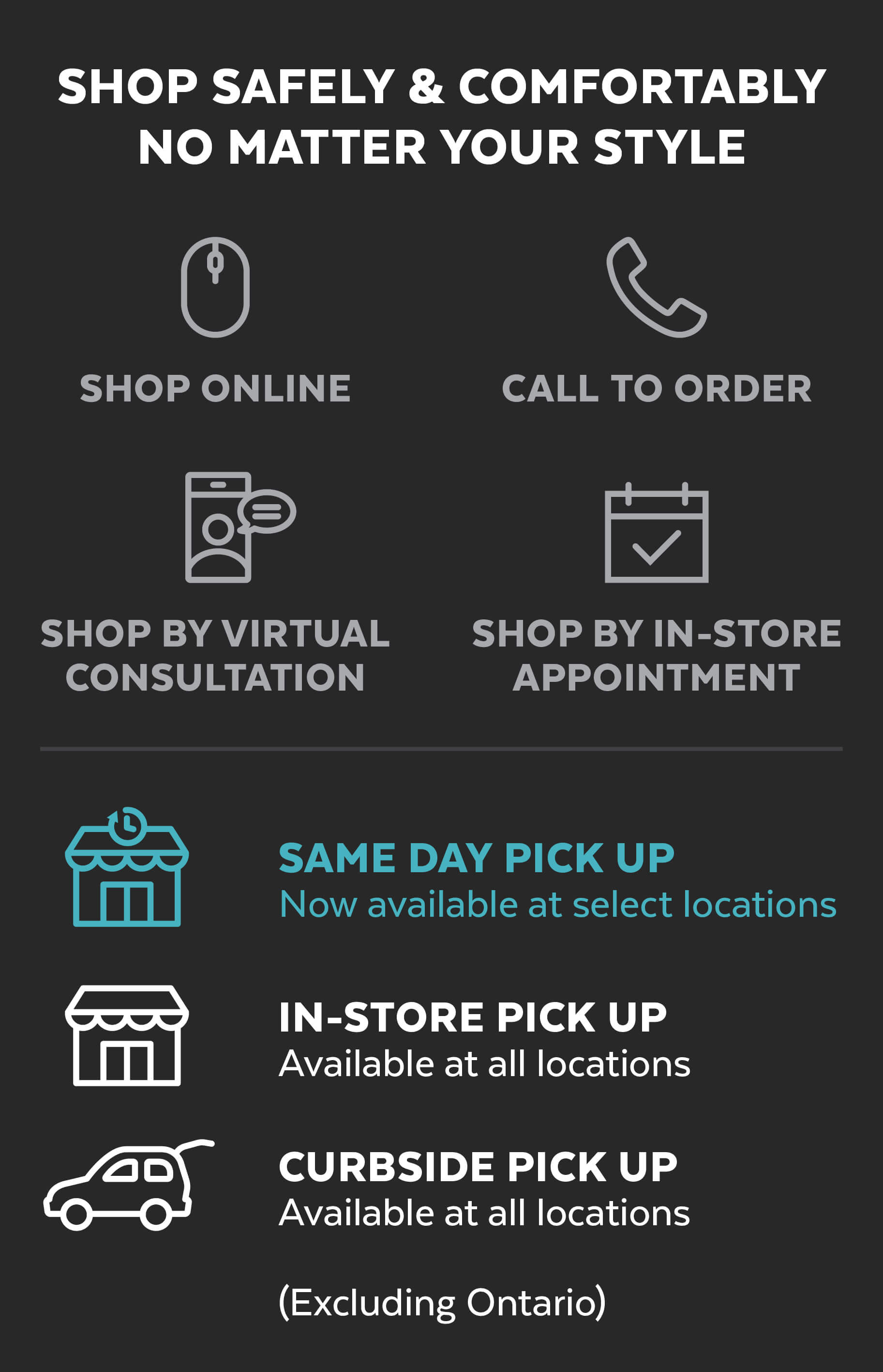 Shop online, by virtual consultation, or in-store appointment or call to order and try same day pick up, in-store or curbside