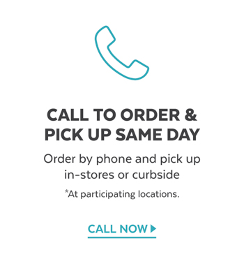 Call to order and try same day pick up in-stores or curbbide at select locations