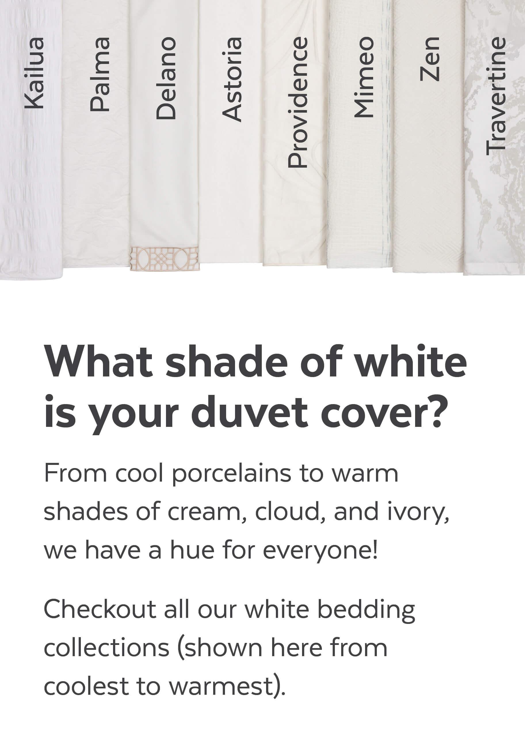 White bedding collections shown from coolest to warmest. Kailua, Palma, Delano, Astoria, Providence, Mimeo, Zen, Travertine.