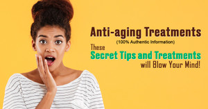 Anti-aging Treatments (100% Authentic Information) These Secret Tips and Treatments will Blow Your Mind!