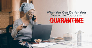 What You Can Do for Your Skin while You are in Quarantine