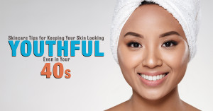 Skincare Tips for Keeping Your Skin Looking Youthful Even In Your 40s
