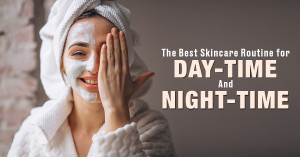 The Best Skincare Routine for Daytime and Night-time
