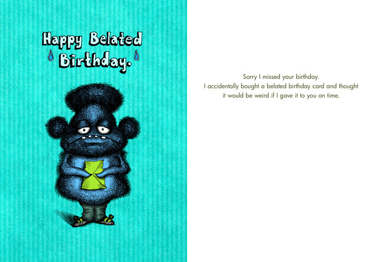 Sorry I missed your birthday. I accidentally bough a belated birthday card and thought it would be weird if I gave it to you on time.