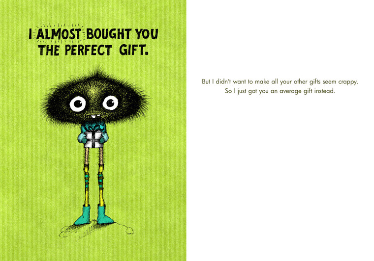 But I didn't want to make all your other gifts seem crappy. So I just got you an average gift instead.