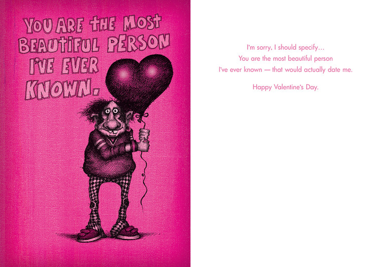 I'm sorry, I should specify...You are the most beautiful person I've ever known -- that would actually date me. Happy Valentine's Day.