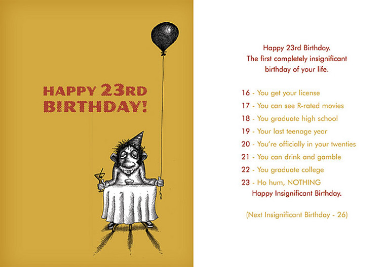 Happy 23rd Birthday. The first insignificant birthday of your life. 16 - Driver's License, 17 - R-Rated Movies, 18 - Graduate HS, 19 - Last teenage year, 20 - You're in your twenties, 21 - Drink/Gamble, 22 - Graduate college, 23 - NOTHING