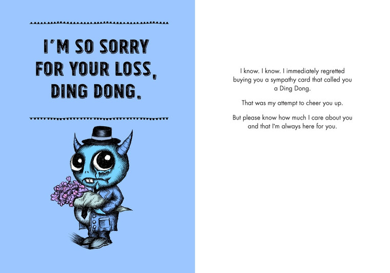 I know. I know. I immediately regretted buying you a sympathy card that called you a Ding Dong. That was my attempt to cheer you up.