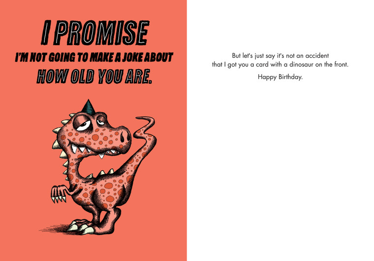 But let's just say it's no accident that I got you a card with a dinosaur on the front. Happy Birthday.