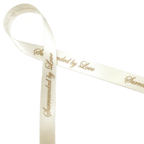 "Surrounded by Love Ribbon Champagne Ink on 5/8"" wide Antique White Satin Ribbon, 10 Yards"