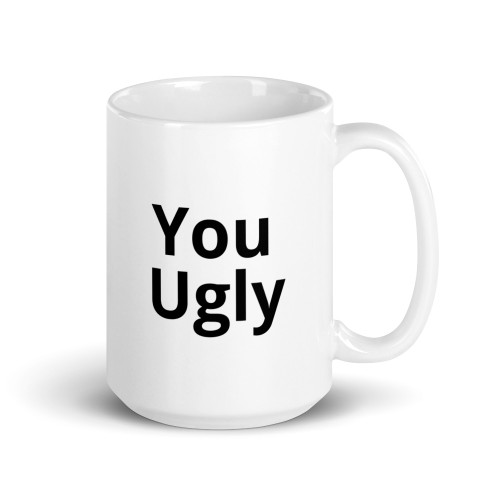 Right side of all white coffee mug with you ugly on it.