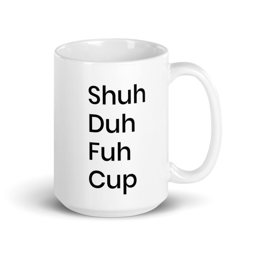 Right side of all white coffee mug with shuh duh fuh cup on it.