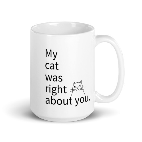 Right side of all white coffee mug with my cat was right about you on it.