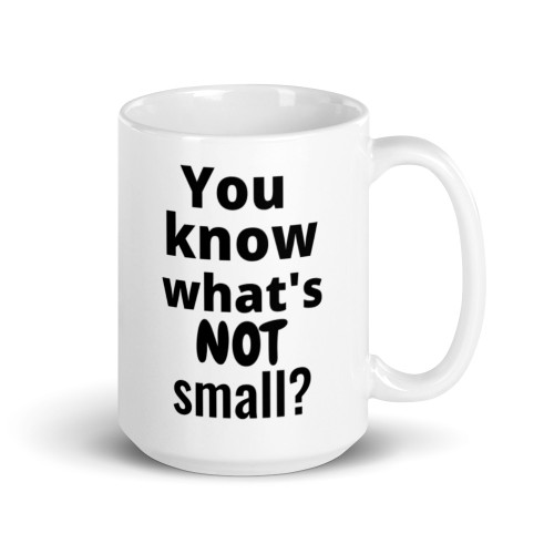 You Know What's Not Small Mug