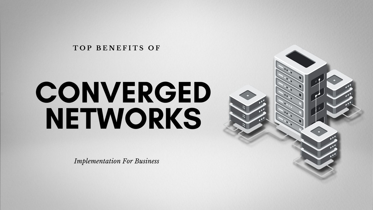 Top Benefits of Implementing Converged Networks for Business