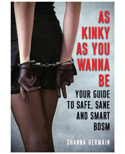 As Kinky As You Want to Be: Your Guide to Safe, Sane & Smart BDSM