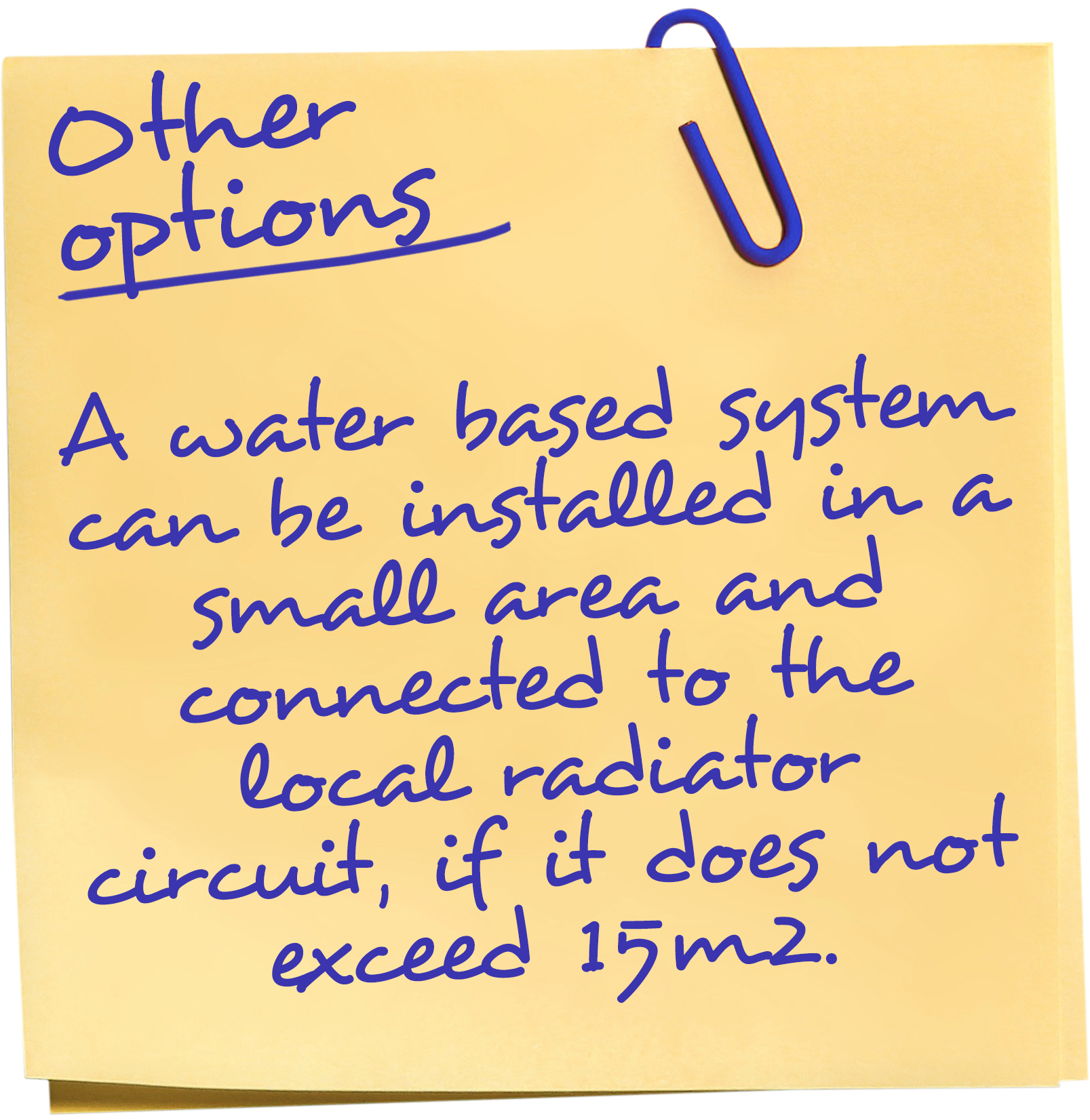 A water based system can be installed in a small area and connected to the local radiator circuit, if it does not exceed 15m2.