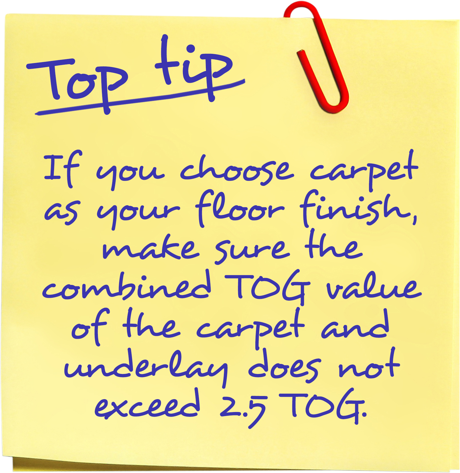 If you choose carpet as your floor finish, make sure the combined TOG value of the carpet and underlay does not exceed 2.5 TOG.