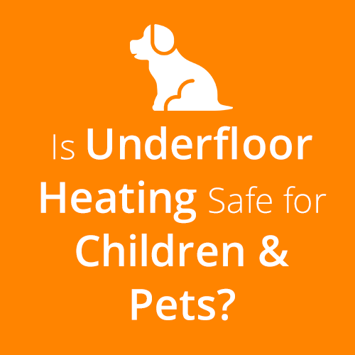 Is Underfloor Heating Safe for Children and Pets?