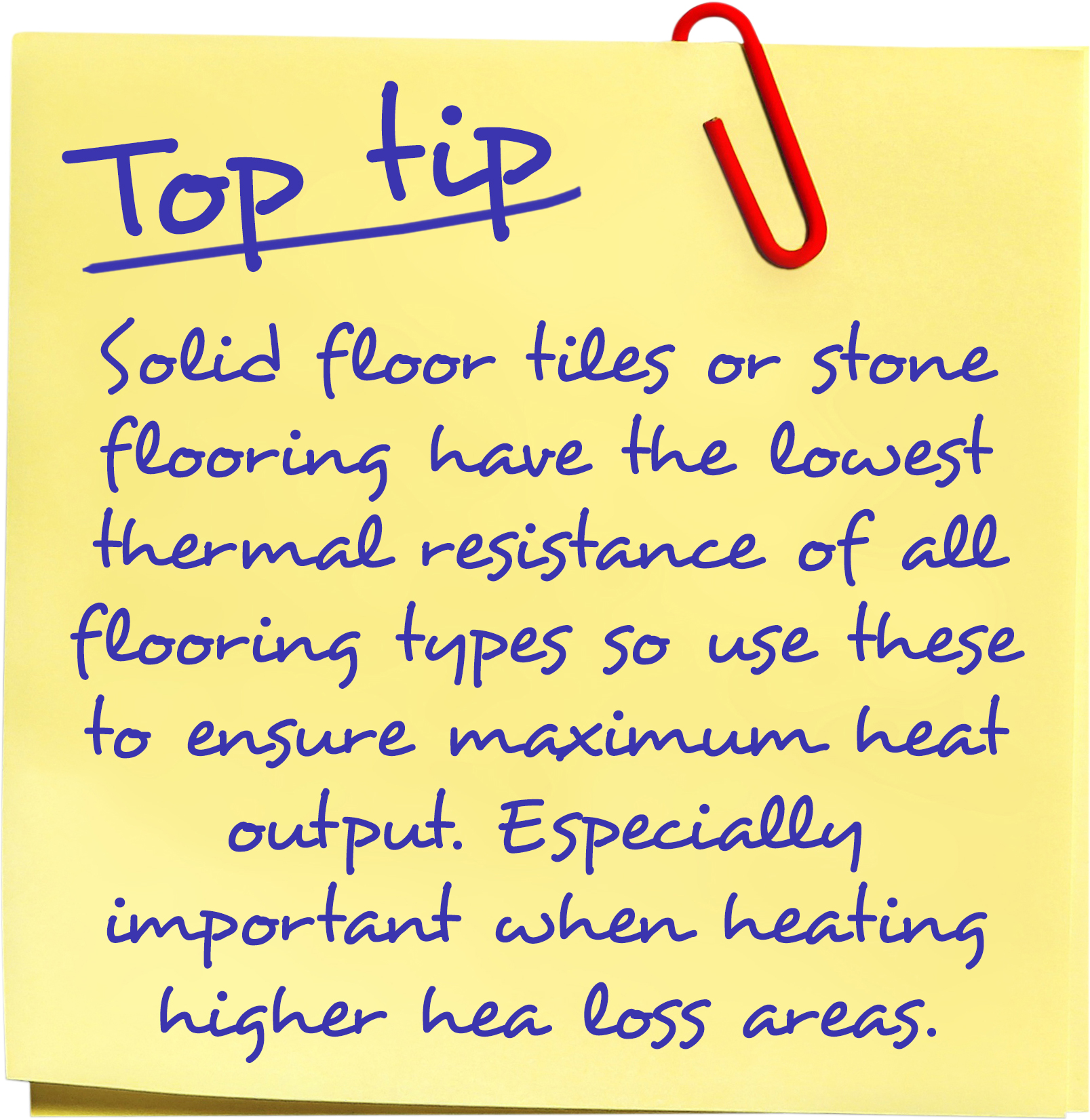 solid floor tiles or stone flooring have the lowest thermal resistance of all flooring types so use these to ensure maximum heat output. Especially important when heating higher heat loss areas.