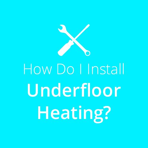 How do I install Underfloor Heating?