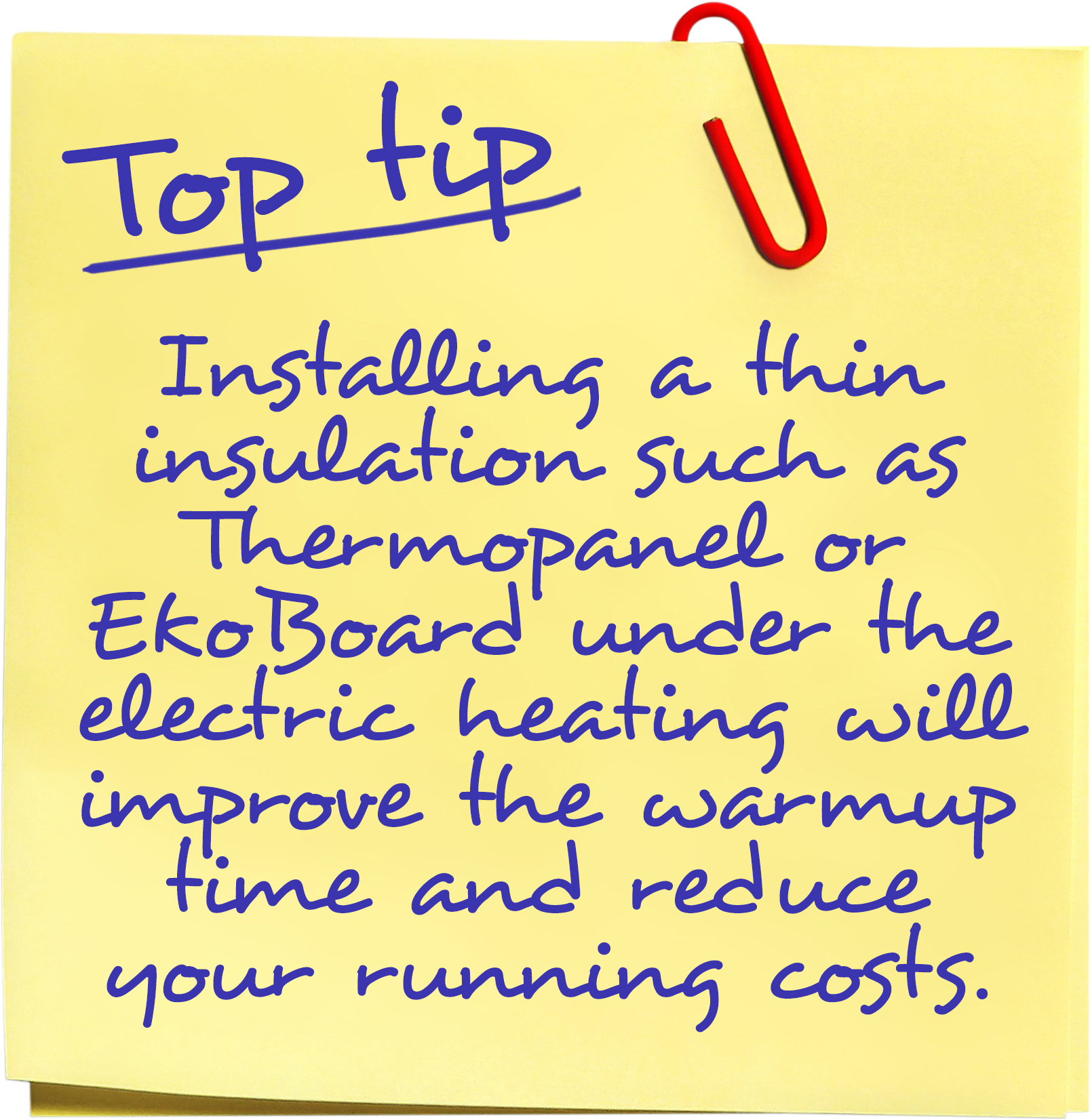 Installing a thin insulation such as Thermopanel or EkoBoard under the electric heating will improve the warmup time and reduce your running costs.