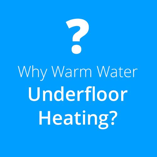 Why Warm Water Underfloor Heating?