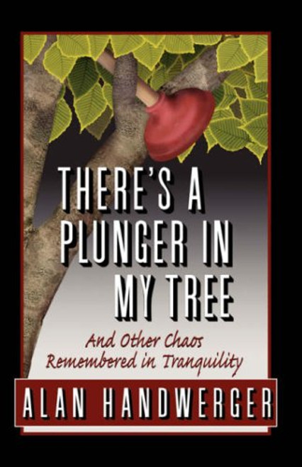 There's a Plunger in My Tree And Other Chaos Remembered in Tranquility