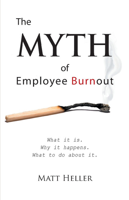 The Myth of Employee Burnout, What It Is. Why It Happens. What to Do about It.