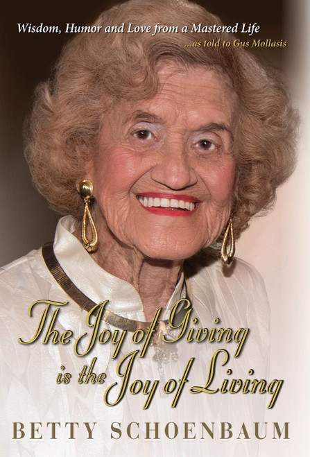 The Joy of Giving is the Joy of Living, Betty Schoenbaum A Life Remembered ...as told to Gus Mollasis