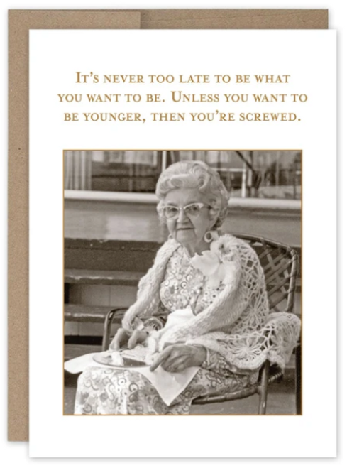 It's never too late to be what you want to be. Unless you want to be younger, than you're screwed. Greeting card.