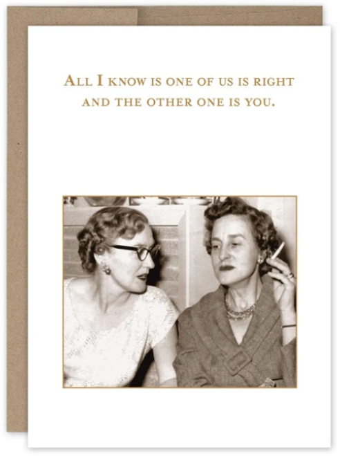 All I know is one of us is right, and the other one is you...Greeting card