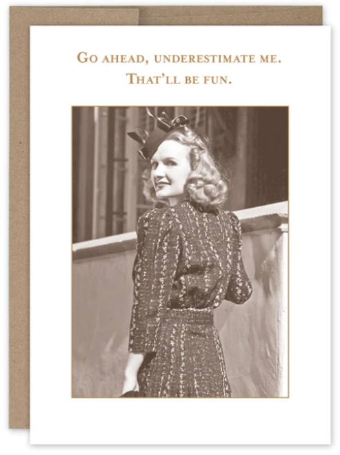 Go ahead, underestimate me. That'll be fun...Greeting Card