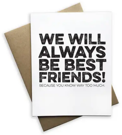"""We will always be best friends! Because you know way too much""...Greeting card"