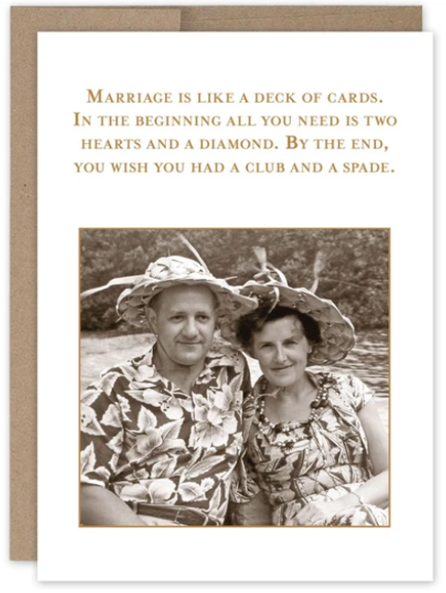Marriage is like a deck of cards. In the beginning all you need is two hearts and a diamond.  By the end, you wish you had a club and a spade...Greeting Card